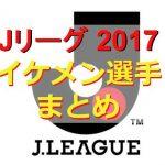 Jリーグ2017イケメン選手まとめ!チームごとの男前ランキングも