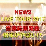 NEWSコンサート2017の当落結果が発表!当選倍率がやばい