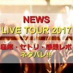 NEWSコンサート2017札幌のセトリと座席をネタバレ!感想レポも